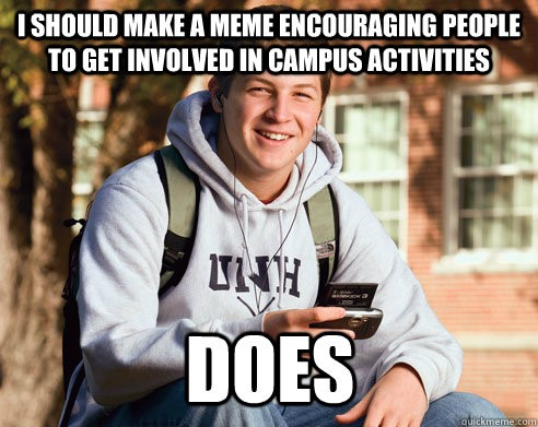 "College freshman meme ""I should make a meme encouraging people to get involved in campus activities. Does"""