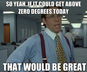 So yea, If it could get above zero degrees today that would be great
