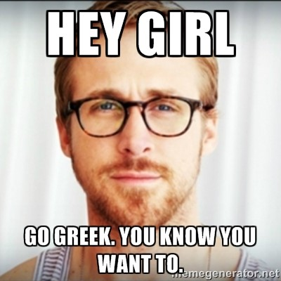 Hey girl. Go Greek. You know you want to.